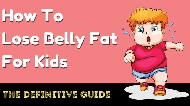 How To Lose Belly Fat For Kids: The Definitive Guide